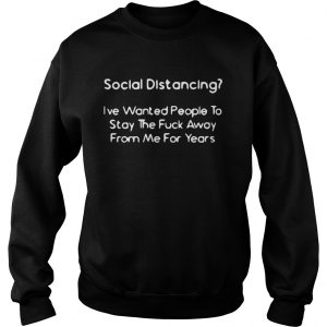 Social Distancing Ive wanted people to stay the fuck away from me for years  Sweatshirt