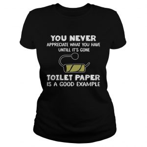 You never appreciate what you have until its gone toilet paper is a good example  Classic Ladies