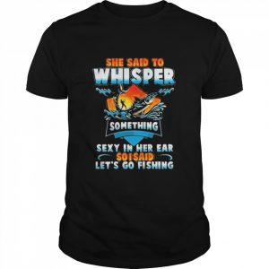 she said to whisper something sexy in her ear so i said lets go fishing  Classic Men's T-shirt